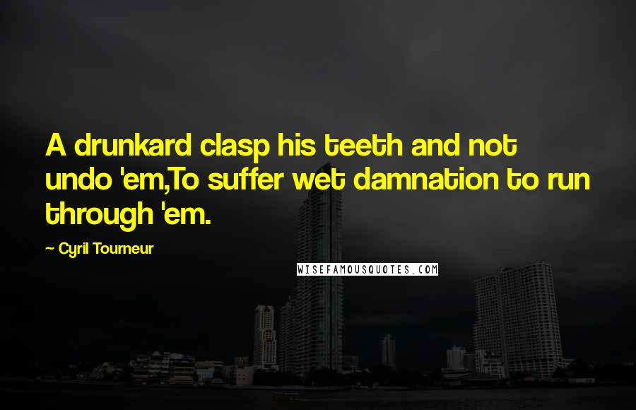 Cyril Tourneur quotes: A drunkard clasp his teeth and not undo 'em,To suffer wet damnation to run through 'em.