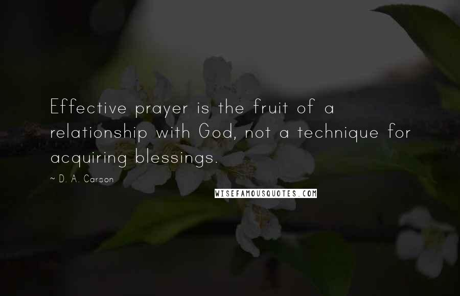 D. A. Carson quotes: Effective prayer is the fruit of a relationship with God, not a technique for acquiring blessings.