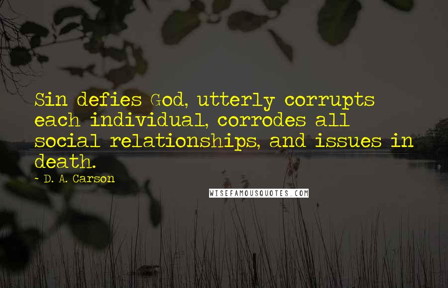 D. A. Carson quotes: Sin defies God, utterly corrupts each individual, corrodes all social relationships, and issues in death.