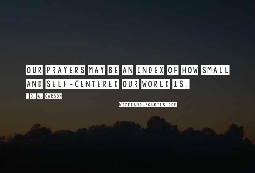 D. A. Carson quotes: Our prayers may be an index of how small and self-centered our world is.