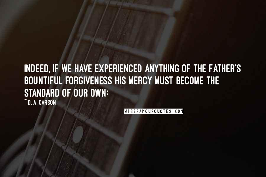 D. A. Carson quotes: Indeed, if we have experienced anything of the Father's bountiful forgiveness his mercy must become the standard of our own: