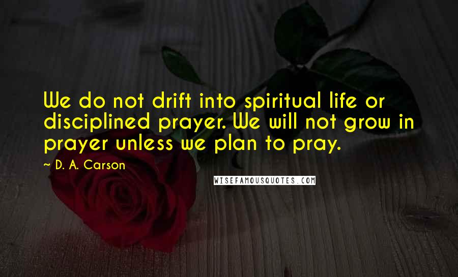 D. A. Carson quotes: We do not drift into spiritual life or disciplined prayer. We will not grow in prayer unless we plan to pray.