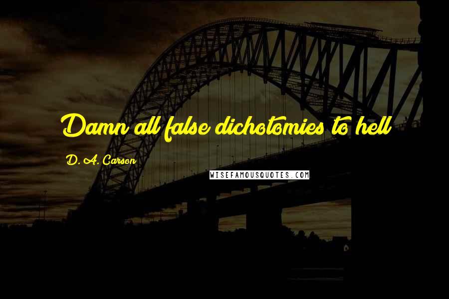 D. A. Carson quotes: Damn all false dichotomies to hell