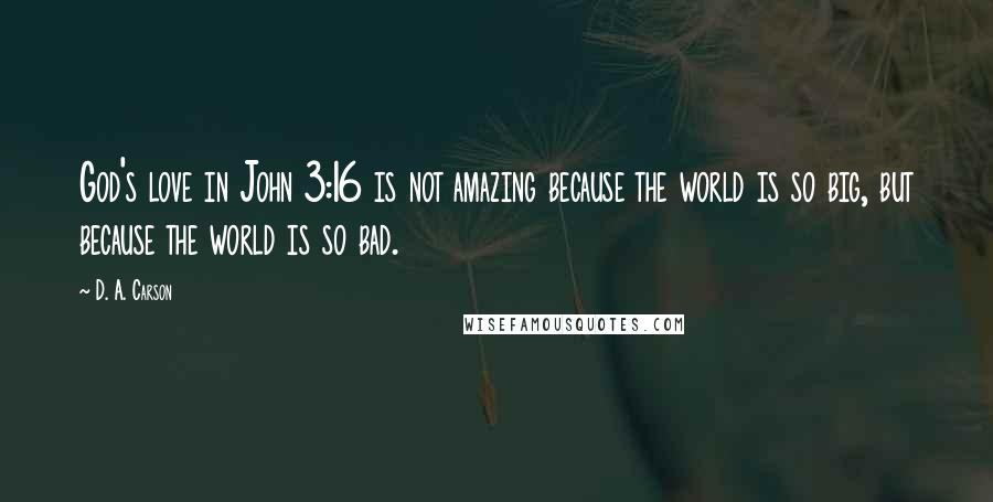 D. A. Carson quotes: God's love in John 3:16 is not amazing because the world is so big, but because the world is so bad.