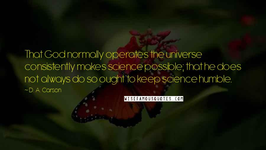 D. A. Carson quotes: That God normally operates the universe consistently makes science possible; that he does not always do so ought to keep science humble.