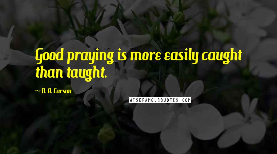D. A. Carson quotes: Good praying is more easily caught than taught.
