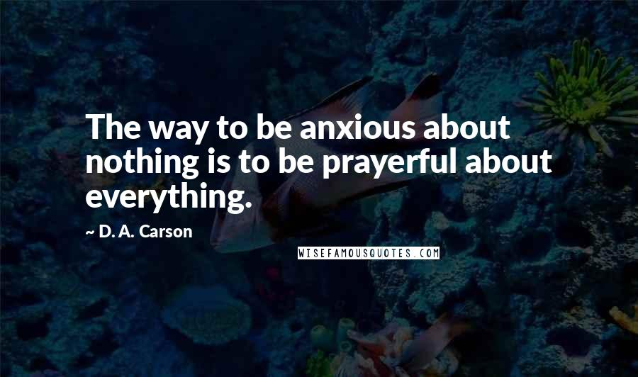D. A. Carson quotes: The way to be anxious about nothing is to be prayerful about everything.