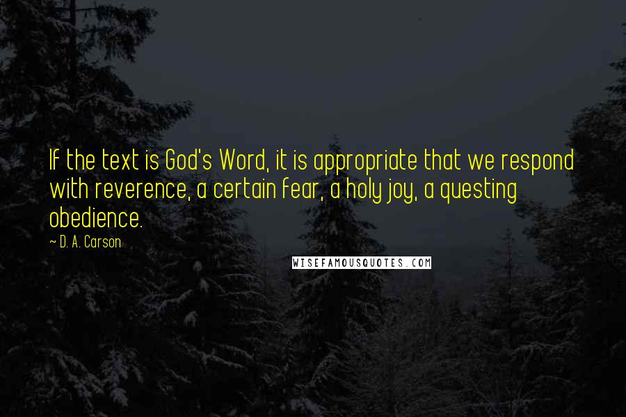 D. A. Carson quotes: If the text is God's Word, it is appropriate that we respond with reverence, a certain fear, a holy joy, a questing obedience.