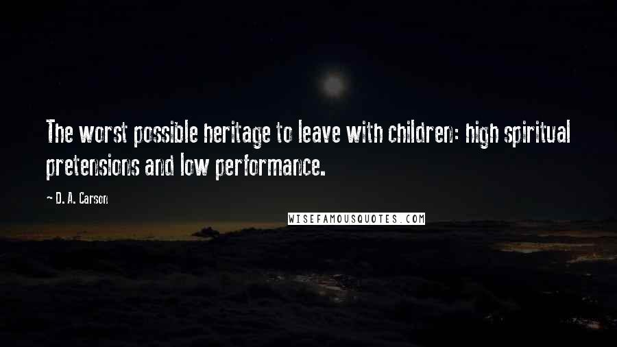 D. A. Carson quotes: The worst possible heritage to leave with children: high spiritual pretensions and low performance.
