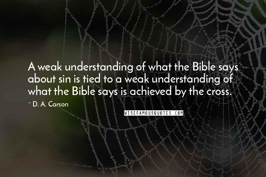 D. A. Carson quotes: A weak understanding of what the Bible says about sin is tied to a weak understanding of what the Bible says is achieved by the cross.