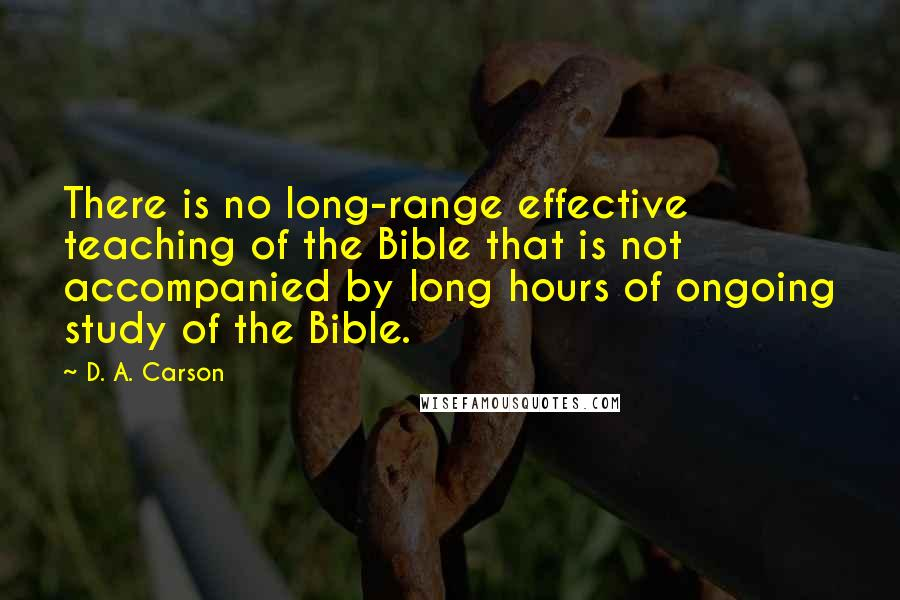 D. A. Carson quotes: There is no long-range effective teaching of the Bible that is not accompanied by long hours of ongoing study of the Bible.