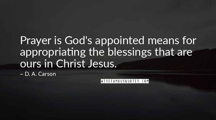 D. A. Carson quotes: Prayer is God's appointed means for appropriating the blessings that are ours in Christ Jesus.