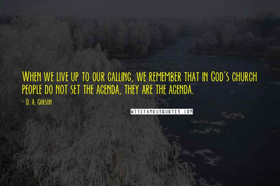 D. A. Carson quotes: When we live up to our calling, we remember that in God's church people do not set the agenda, they are the agenda.
