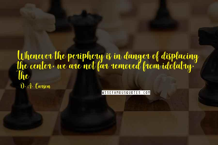 D. A. Carson quotes: Whenever the periphery is in danger of displacing the center, we are not far removed from idolatry. The