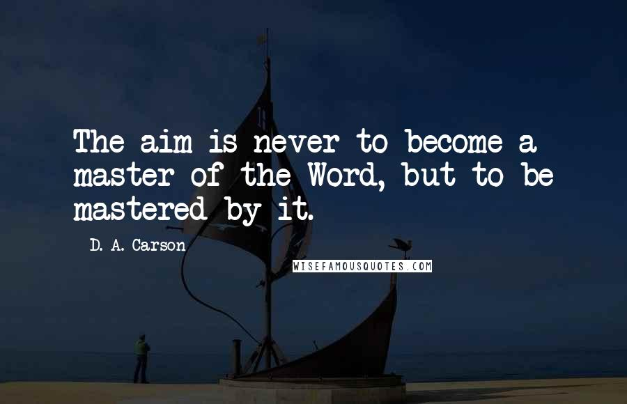 D. A. Carson quotes: The aim is never to become a master of the Word, but to be mastered by it.