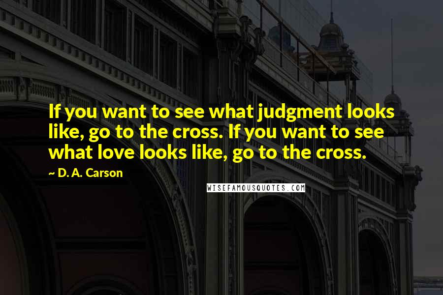 D. A. Carson quotes: If you want to see what judgment looks like, go to the cross. If you want to see what love looks like, go to the cross.
