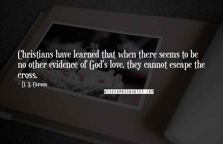 D. A. Carson quotes: Christians have learned that when there seems to be no other evidence of God's love, they cannot escape the cross.