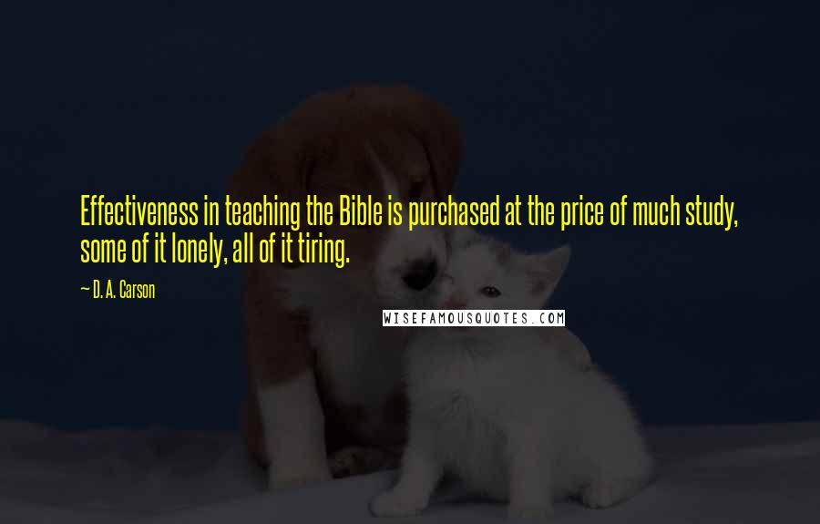 D. A. Carson quotes: Effectiveness in teaching the Bible is purchased at the price of much study, some of it lonely, all of it tiring.