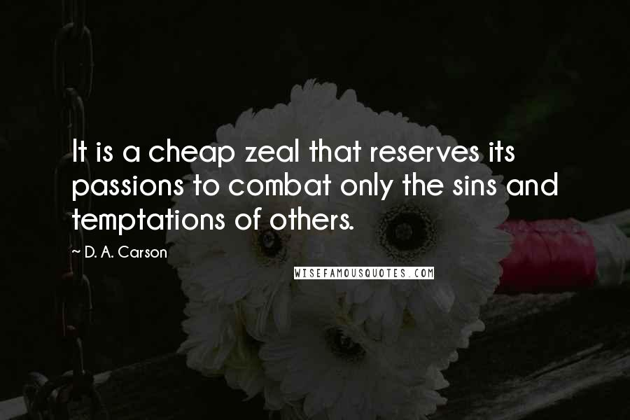 D. A. Carson quotes: It is a cheap zeal that reserves its passions to combat only the sins and temptations of others.