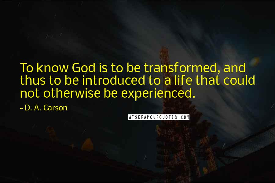 D. A. Carson quotes: To know God is to be transformed, and thus to be introduced to a life that could not otherwise be experienced.