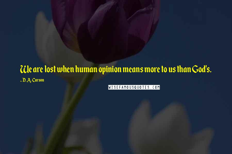 D. A. Carson quotes: We are lost when human opinion means more to us than God's.
