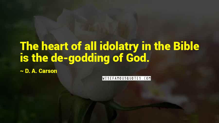 D. A. Carson quotes: The heart of all idolatry in the Bible is the de-godding of God.