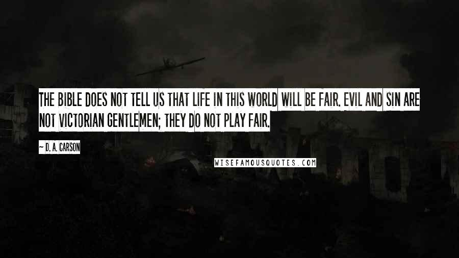 D. A. Carson quotes: The Bible does not tell us that life in this world will be fair. Evil and sin are not Victorian gentlemen; they do not play fair.