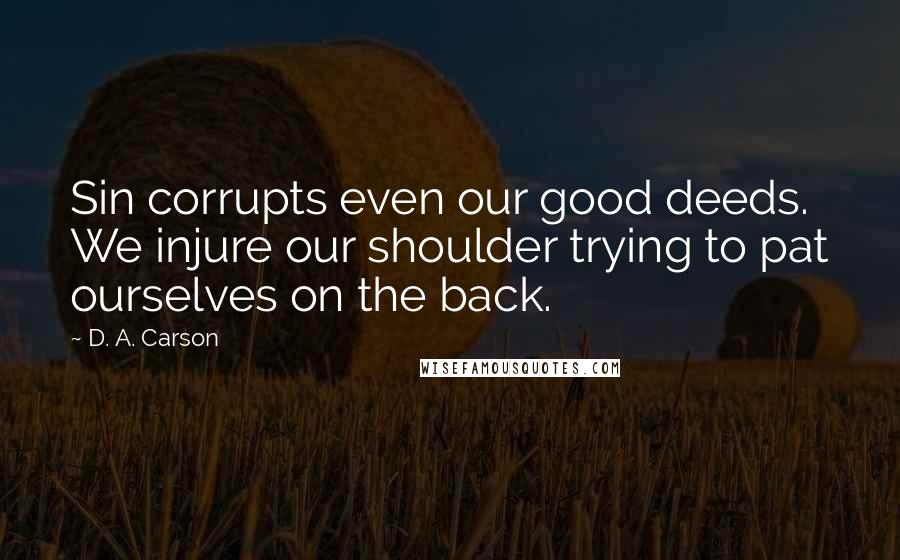 D. A. Carson quotes: Sin corrupts even our good deeds. We injure our shoulder trying to pat ourselves on the back.