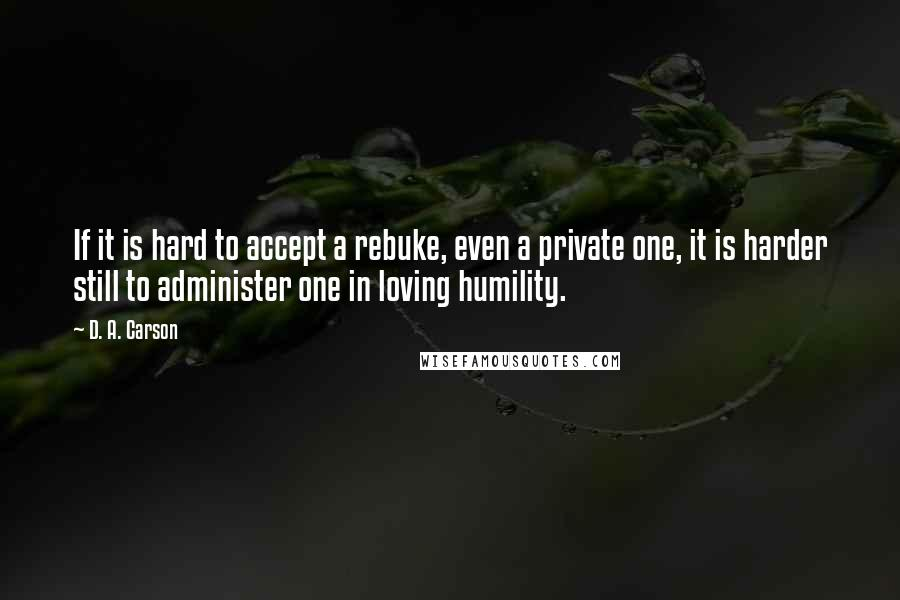 D. A. Carson quotes: If it is hard to accept a rebuke, even a private one, it is harder still to administer one in loving humility.