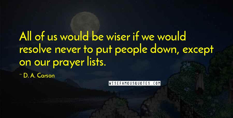 D. A. Carson quotes: All of us would be wiser if we would resolve never to put people down, except on our prayer lists.