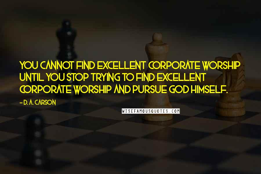 D. A. Carson quotes: You cannot find excellent corporate worship until you stop trying to find excellent corporate worship and pursue God himself.
