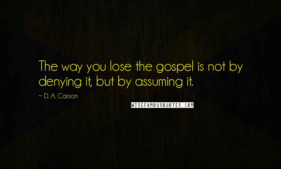 D. A. Carson quotes: The way you lose the gospel is not by denying it, but by assuming it.