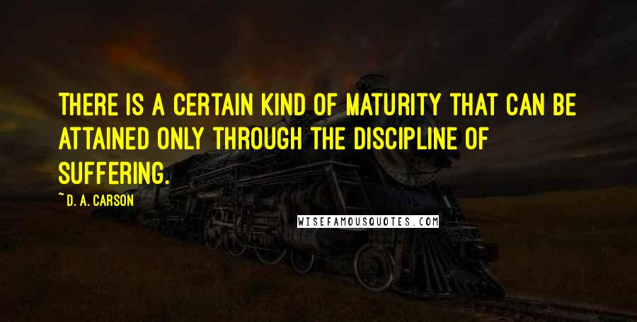D. A. Carson quotes: There is a certain kind of maturity that can be attained only through the discipline of suffering.