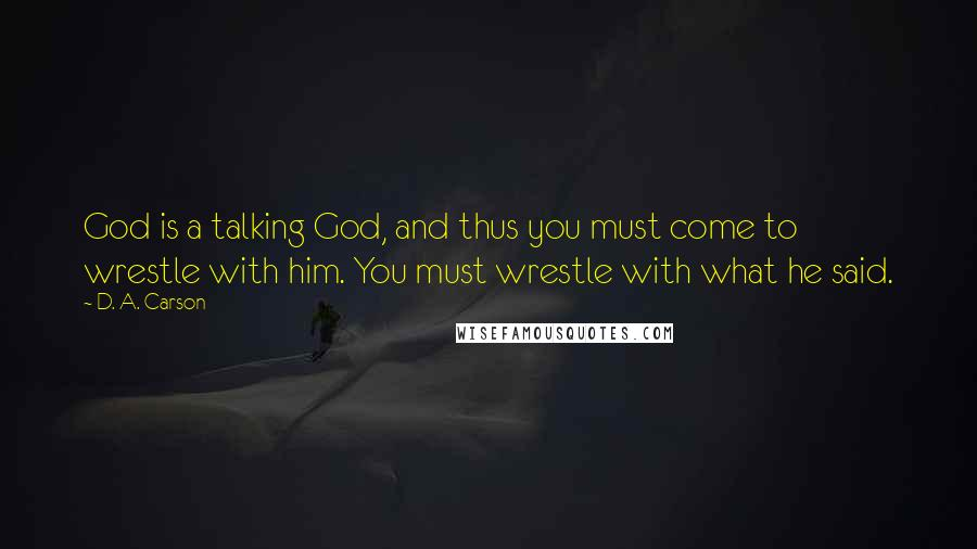 D. A. Carson quotes: God is a talking God, and thus you must come to wrestle with him. You must wrestle with what he said.