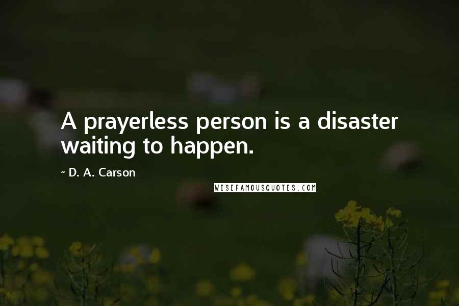 D. A. Carson quotes: A prayerless person is a disaster waiting to happen.