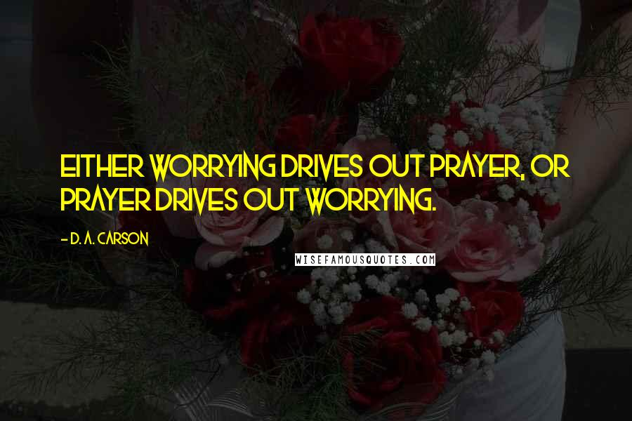 D. A. Carson quotes: Either worrying drives out prayer, or prayer drives out worrying.