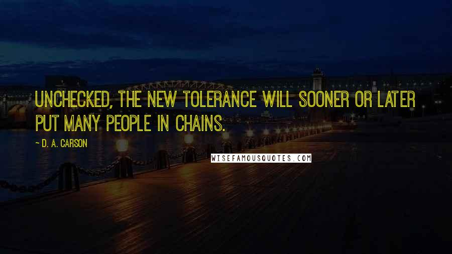 D. A. Carson quotes: Unchecked, the new tolerance will sooner or later put many people in chains.