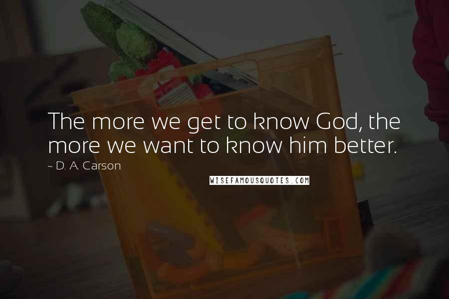 D. A. Carson quotes: The more we get to know God, the more we want to know him better.