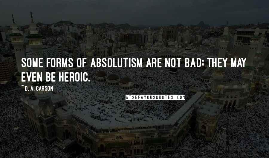 D. A. Carson quotes: Some forms of absolutism are not bad; they may even be heroic.