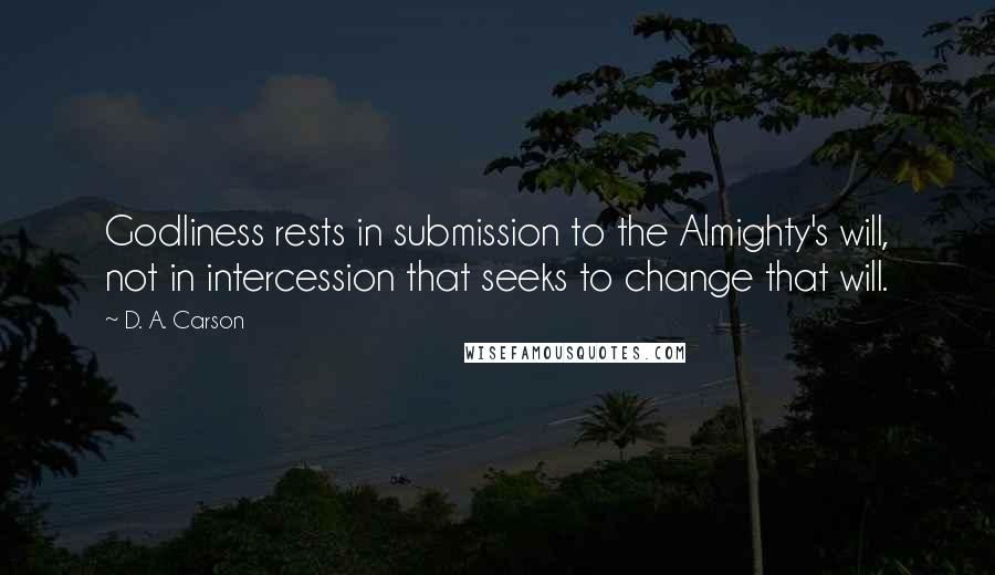 D. A. Carson quotes: Godliness rests in submission to the Almighty's will, not in intercession that seeks to change that will.