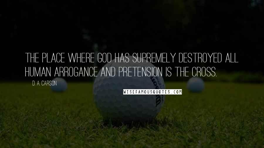 D. A. Carson quotes: The place where God has supremely destroyed all human arrogance and pretension is the cross.