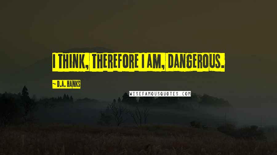 D.A. Hanks quotes: I think, therefore I am, dangerous.
