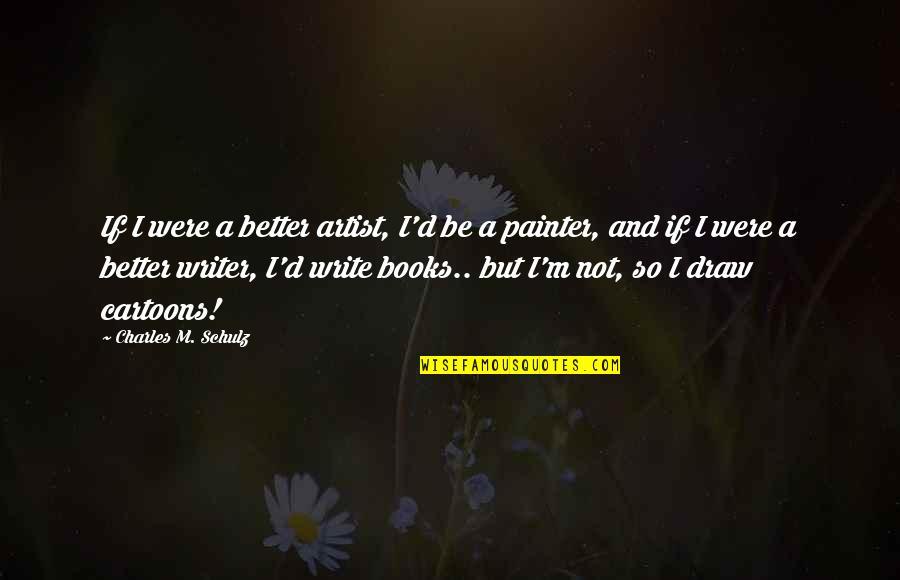 D.a.m.a Quotes By Charles M. Schulz: If I were a better artist, I'd be