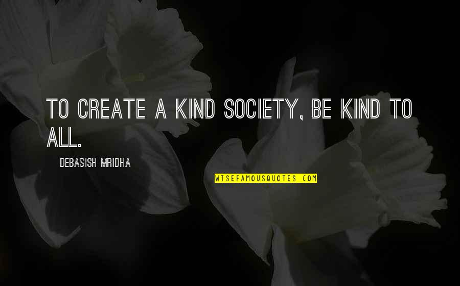 D.a.m.a Quotes By Debasish Mridha: To create a kind society, be kind to