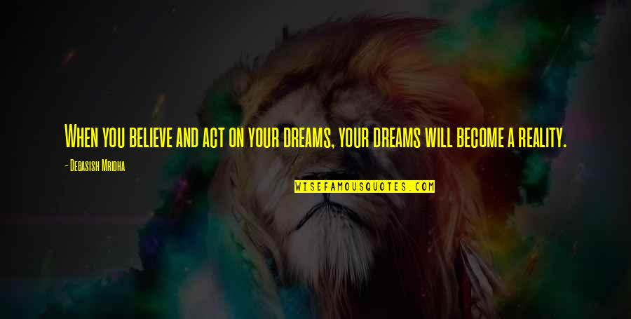 D.a.m.a Quotes By Debasish Mridha: When you believe and act on your dreams,