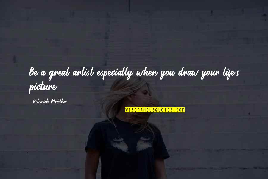 D.a.m.a Quotes By Debasish Mridha: Be a great artist especially when you draw
