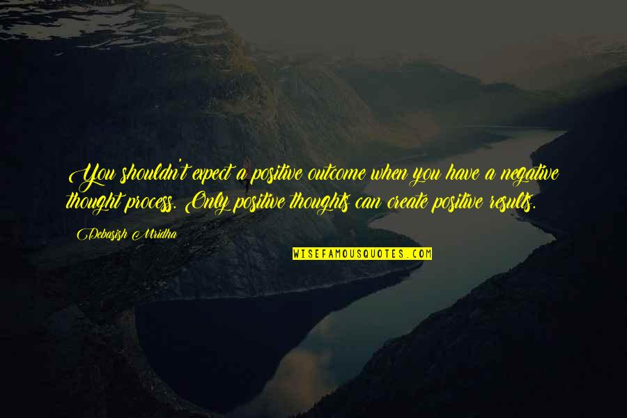 D.a.m.a Quotes By Debasish Mridha: You shouldn't expect a positive outcome when you