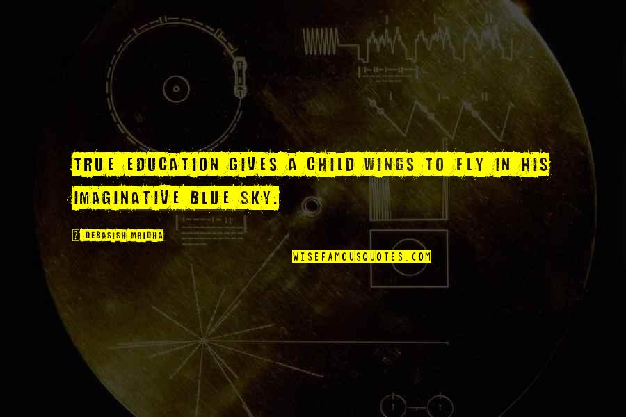 D.a.m.a Quotes By Debasish Mridha: True education gives a child wings to fly