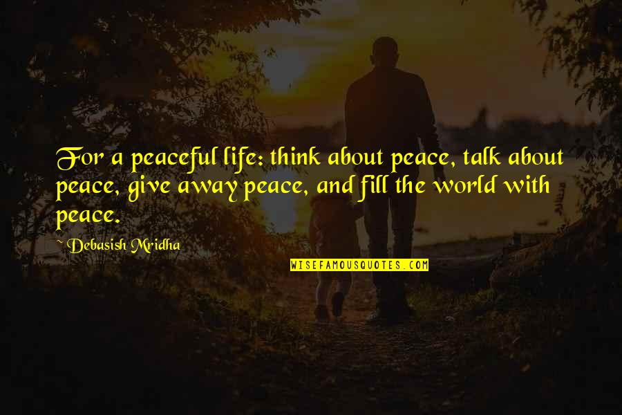 D.a.m.a Quotes By Debasish Mridha: For a peaceful life: think about peace, talk