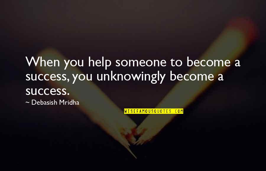 D.a.m.a Quotes By Debasish Mridha: When you help someone to become a success,